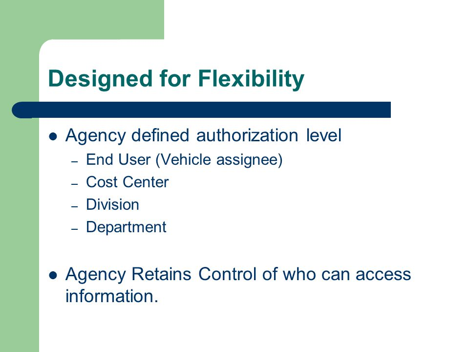 Designed for Flexibility Agency defined authorization level – End User (Vehicle assignee) – Cost Center – Division – Department Agency Retains Control of who can access information.
