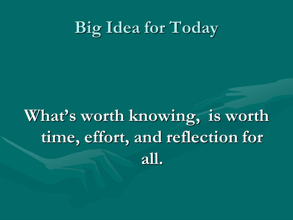 Big Idea for Today What's worth knowing, is worth time, effort, and reflection for all.