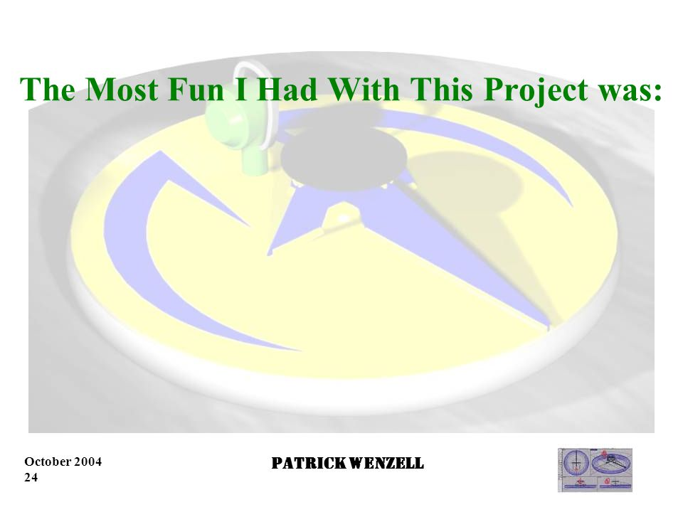 October 2004 23 Patrick Wenzell The Hardest Part of this Project was…