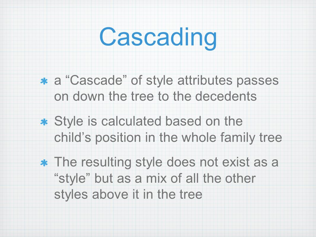 Cascading a Cascade of style attributes passes on down the tree to the decedents Style is calculated based on the child's position in the whole family tree The resulting style does not exist as a style but as a mix of all the other styles above it in the tree