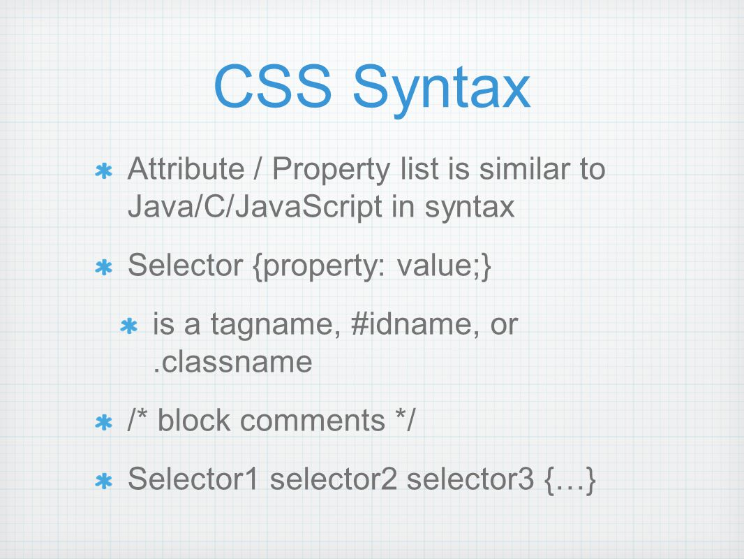 Attribute / Property list is similar to Java/C/JavaScript in syntax Selector {property: value;} is a tagname, #idname, or.classname /* block comments */ Selector1 selector2 selector3 {…} CSS Syntax