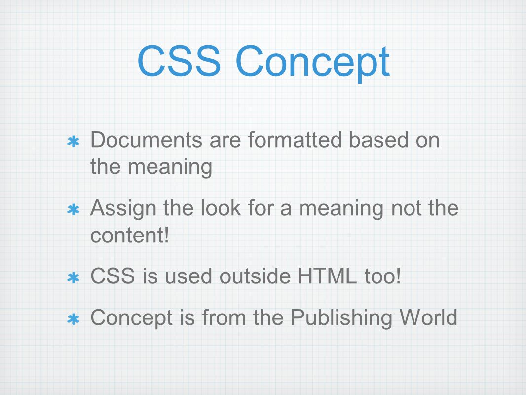 CSS Concept Documents are formatted based on the meaning Assign the look for a meaning not the content.