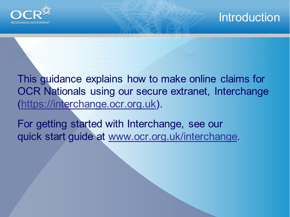 This guidance explains how to make online claims for OCR Nationals using our secure extranet, Interchange (https://interchange.ocr.org.uk).https://interchange.ocr.org.uk For getting started with Interchange, see our quick start guide at www.ocr.org.uk/interchange.www.ocr.org.uk/interchange Introduction