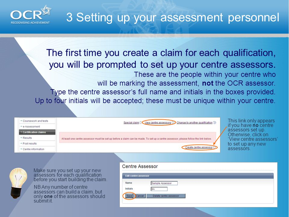 3 Setting up your assessment personnel The first time you create a claim for each qualification, you will be prompted to set up your centre assessors.