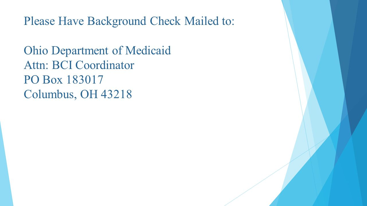 Please Have Background Check Mailed to: Ohio Department of Medicaid Attn: BCI Coordinator PO Box 183017 Columbus, OH 43218