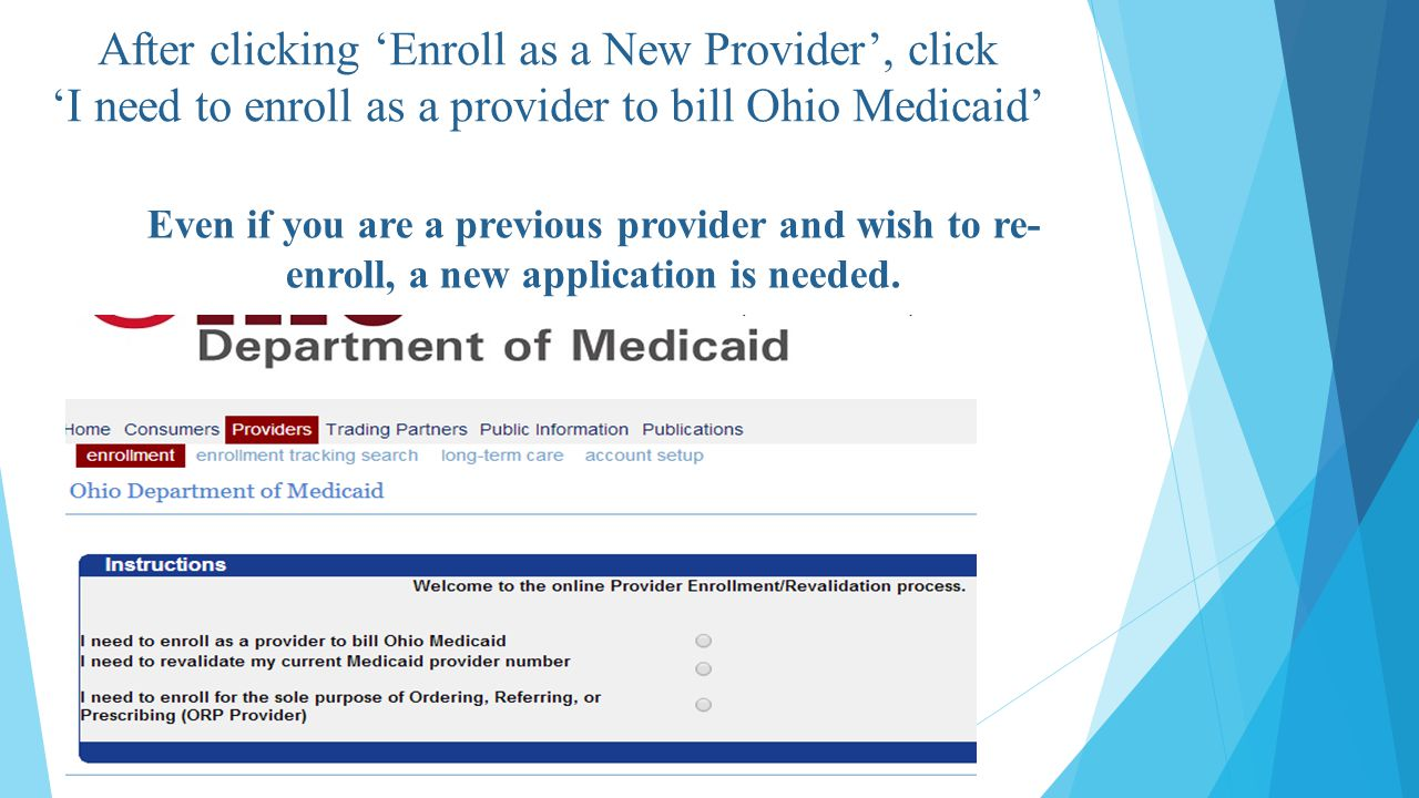 After clicking 'Enroll as a New Provider', click 'I need to enroll as a provider to bill Ohio Medicaid' Even if you are a previous provider and wish to re- enroll, a new application is needed.