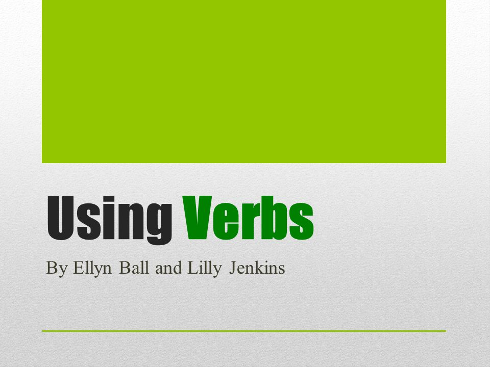 Using Verbs By Ellyn Ball and Lilly Jenkins