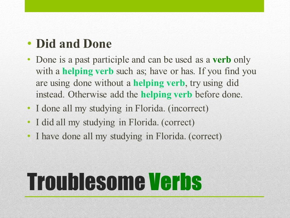 Troublesome Verbs Did and Done Done is a past participle and can be used as a verb only with a helping verb such as; have or has.