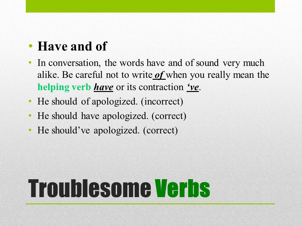 Troublesome Verbs Have and of In conversation, the words have and of sound very much alike.