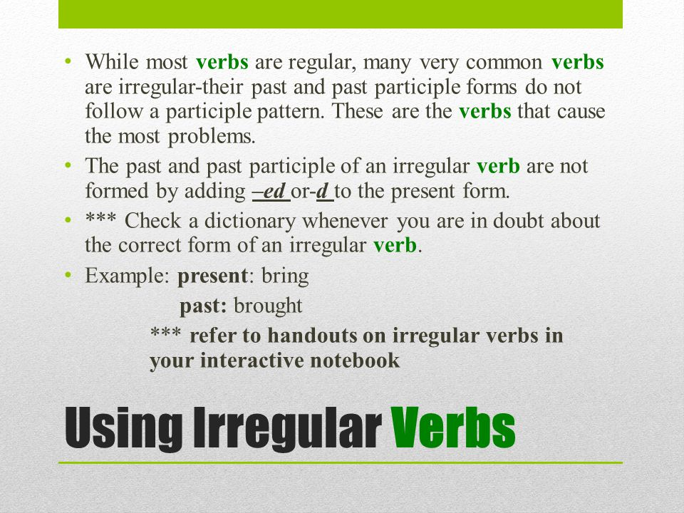 Using Irregular Verbs While most verbs are regular, many very common verbs are irregular-their past and past participle forms do not follow a participle pattern.