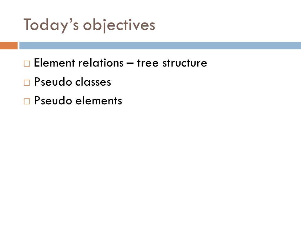 Today's objectives  Element relations – tree structure  Pseudo classes  Pseudo elements