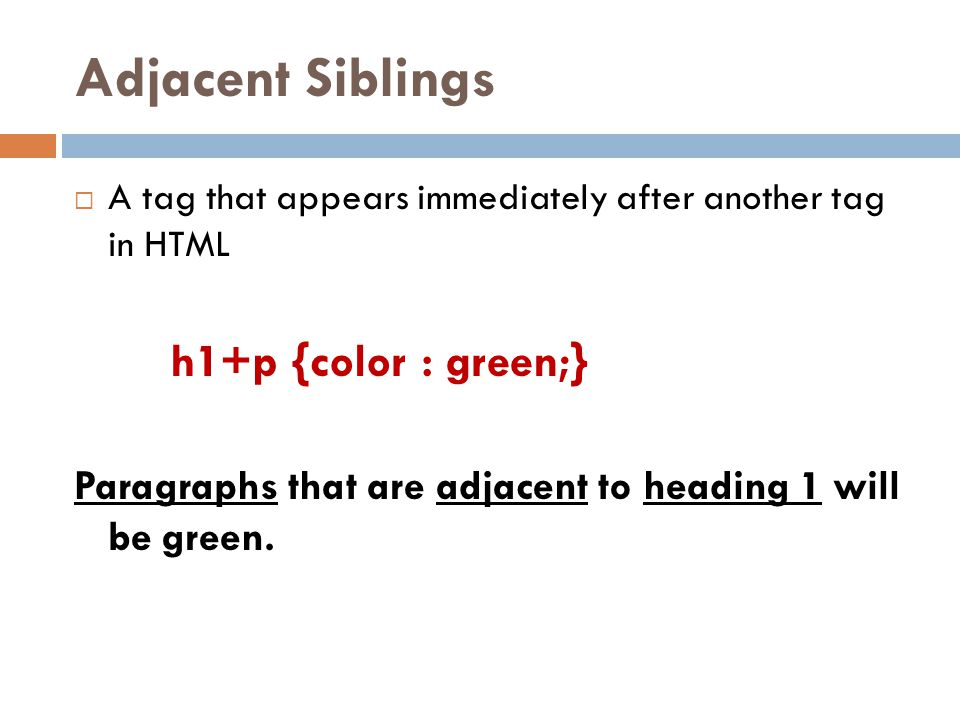 Adjacent Siblings  A tag that appears immediately after another tag in HTML h1+p {color : green;} Paragraphs that are adjacent to heading 1 will be green.