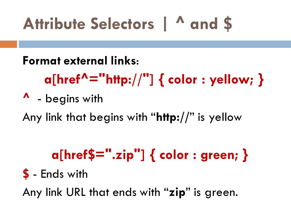 Attribute Selectors | ^ and $ Format external links: a[href^= http:// ] { color : yellow; } ^ - begins with Any link that begins with http:// is yellow a[href$= .zip ] { color : green; } $ - Ends with Any link URL that ends with zip is green.