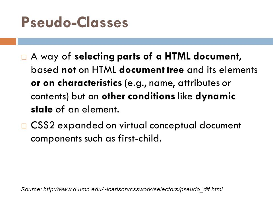 Pseudo-Classes  A way of selecting parts of a HTML document, based not on HTML document tree and its elements or on characteristics (e.g., name, attributes or contents) but on other conditions like dynamic state of an element.