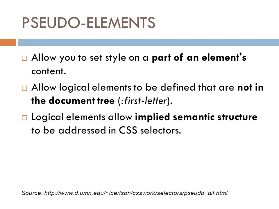 PSEUDO-ELEMENTS  Allow you to set style on a part of an element s content.