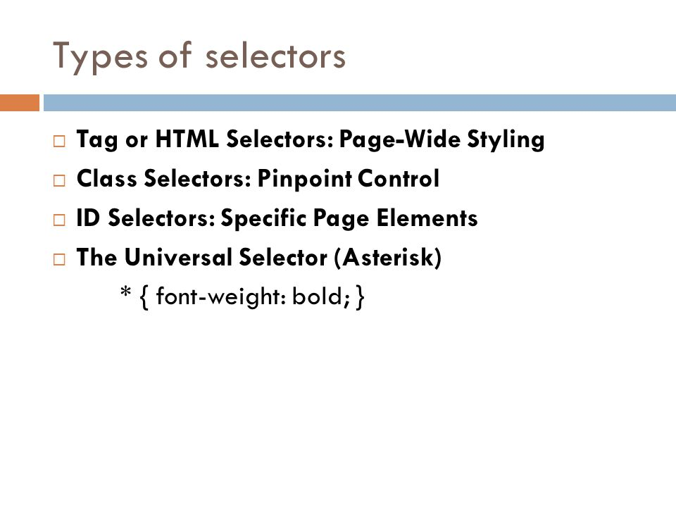 Types of selectors  Tag or HTML Selectors: Page-Wide Styling  Class Selectors: Pinpoint Control  ID Selectors: Specific Page Elements  The Universal Selector (Asterisk) * { font-weight: bold; }