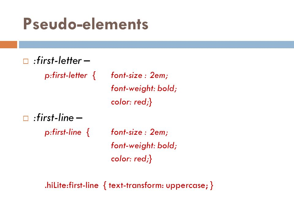 Pseudo-elements  :first-letter – p:first-letter {font-size : 2em; font-weight: bold; color: red;}  :first-line – p:first-line {font-size : 2em; font-weight: bold; color: red;}.hiLite:first-line { text-transform: uppercase; }