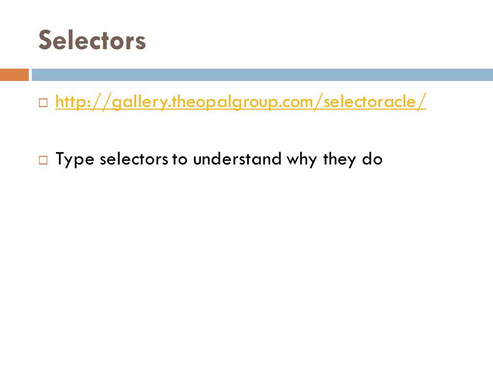Selectors  http://gallery.theopalgroup.com/selectoracle/ http://gallery.theopalgroup.com/selectoracle/  Type selectors to understand why they do