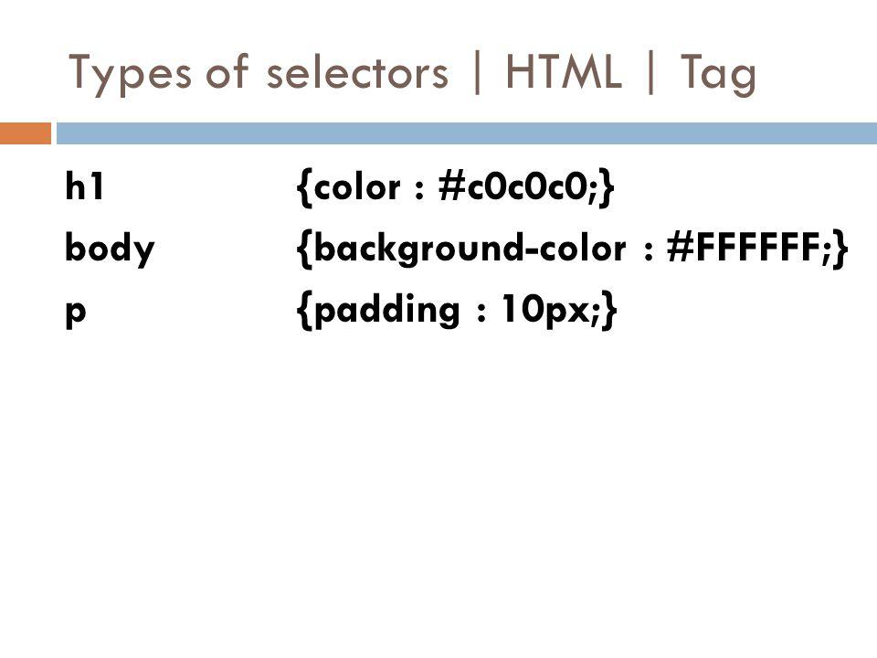 Types of selectors | HTML | Tag h1 {color : #c0c0c0;} body {background-color : #FFFFFF;} p {padding : 10px;}