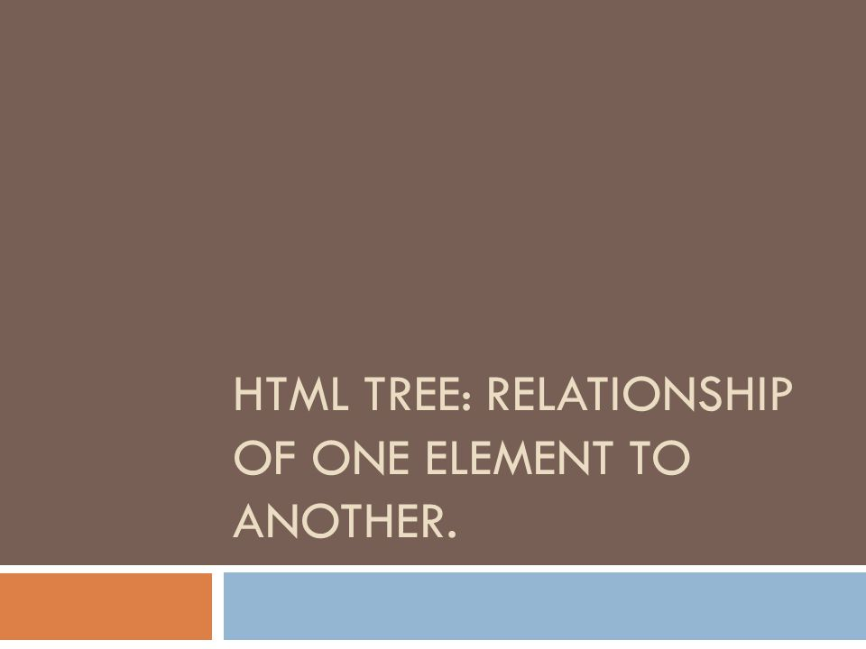 HTML TREE: RELATIONSHIP OF ONE ELEMENT TO ANOTHER.