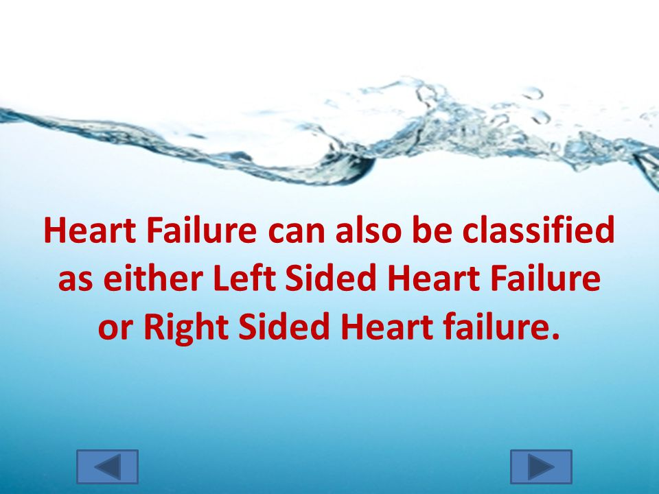 Heart Failure can also be classified as either Left Sided Heart Failure or Right Sided Heart failure.