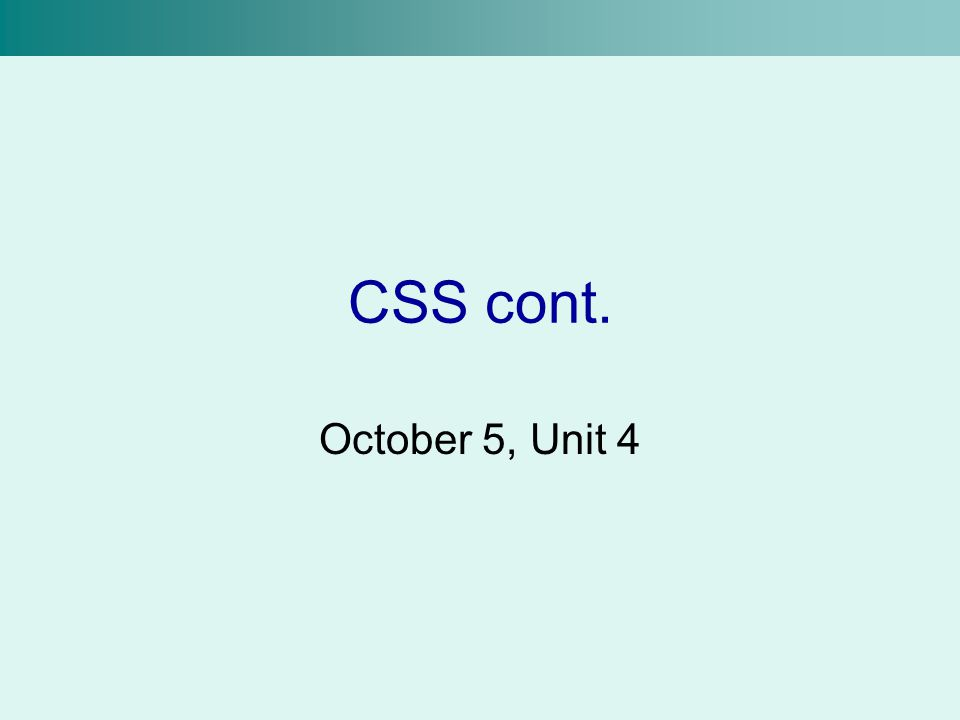 CSS cont. October 5, Unit 4