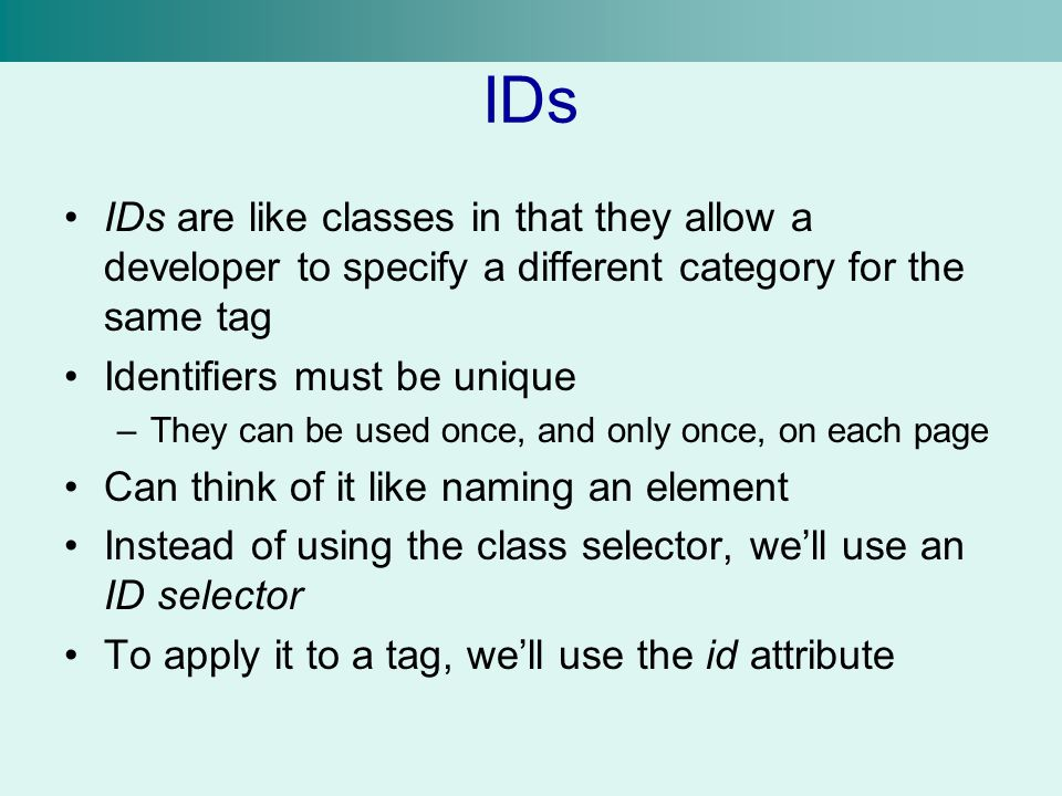 IDs IDs are like classes in that they allow a developer to specify a different category for the same tag Identifiers must be unique –They can be used