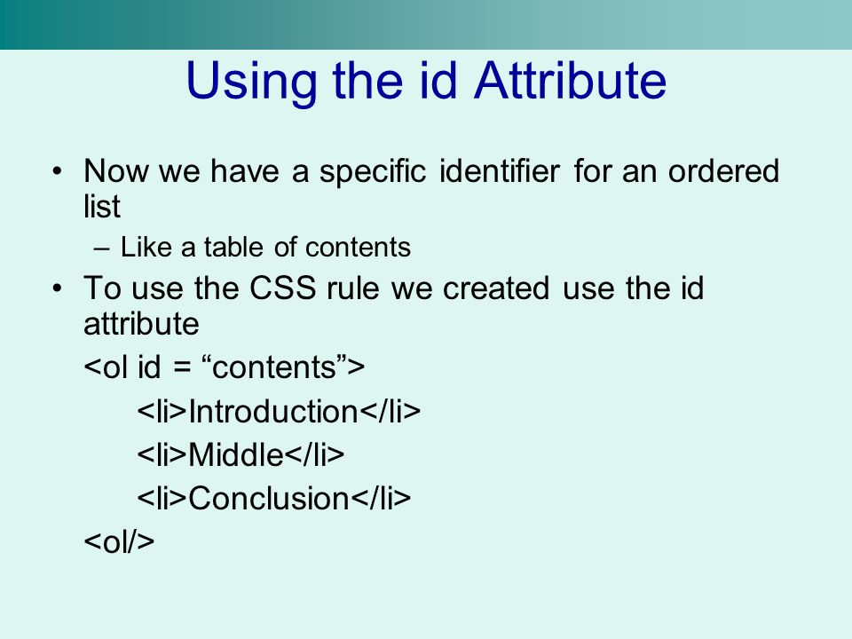 Using the id Attribute Now we have a specific identifier for an ordered list –Like a table of contents To use the CSS rule we created use the id attri