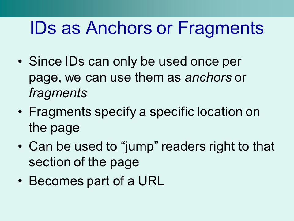 IDs as Anchors or Fragments Since IDs can only be used once per page, we can use them as anchors or fragments Fragments specify a specific location on