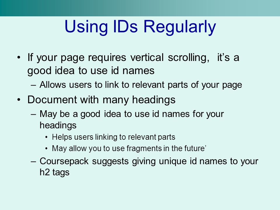 Using IDs Regularly If your page requires vertical scrolling, it's a good idea to use id names –Allows users to link to relevant parts of your page Do