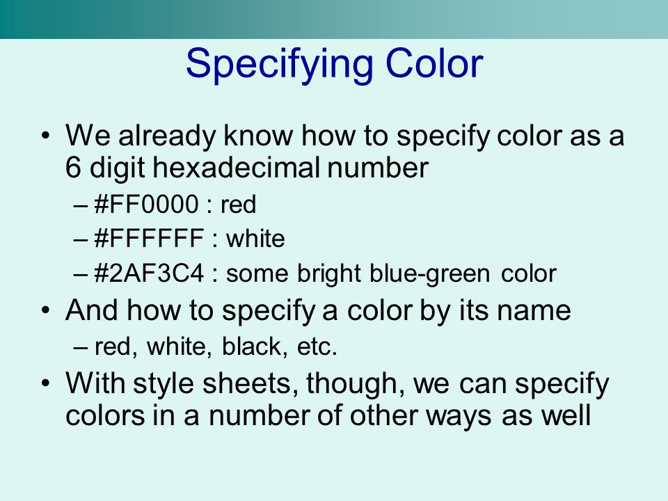 Specifying Color We already know how to specify color as a 6 digit hexadecimal number –#FF0000 : red –#FFFFFF : white –#2AF3C4 : some bright blue-gree