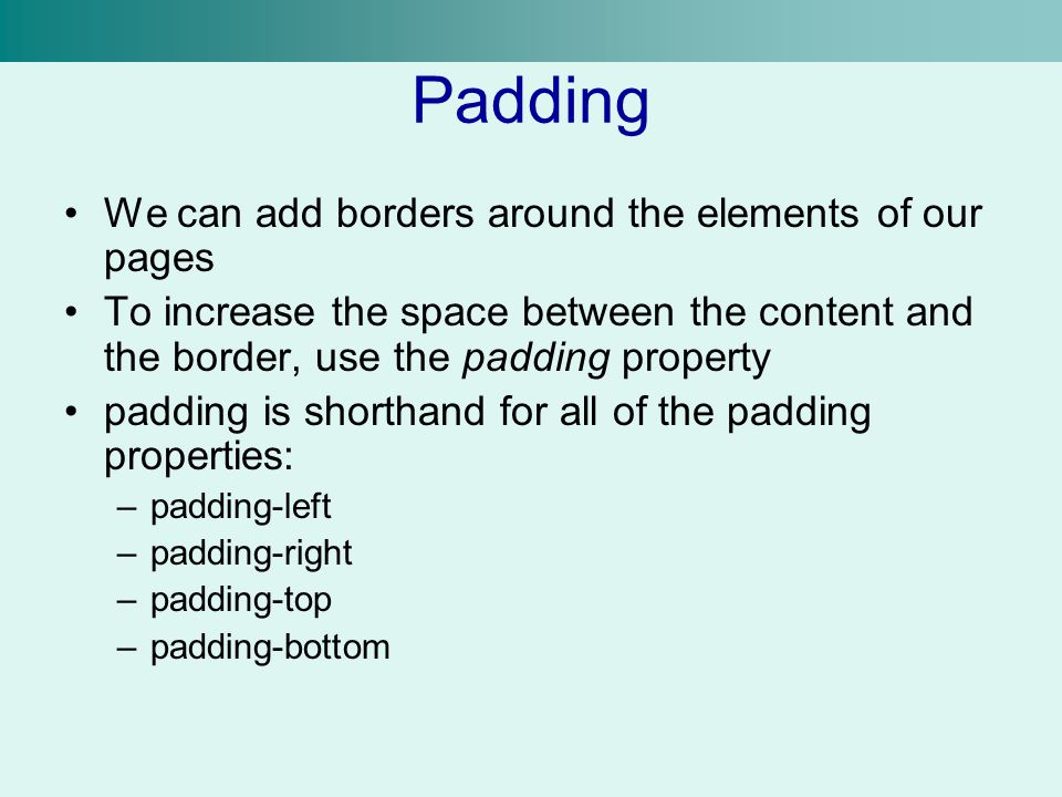 Padding We can add borders around the elements of our pages To increase the space between the content and the border, use the padding property padding