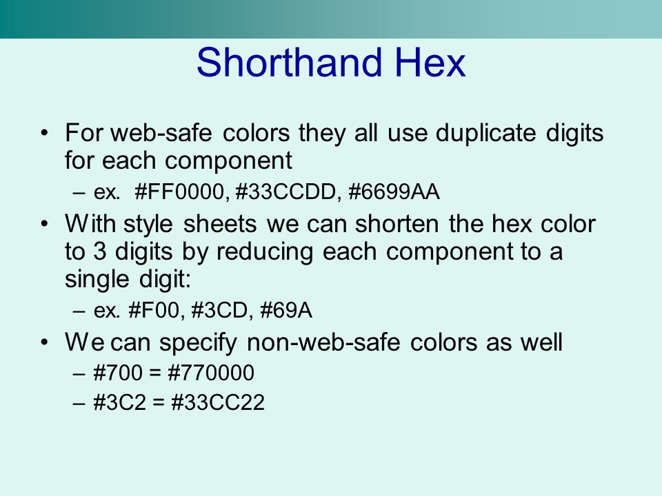 Shorthand Hex For web-safe colors they all use duplicate digits for each component –ex. #FF0000, #33CCDD, #6699AA With style sheets we can shorten the