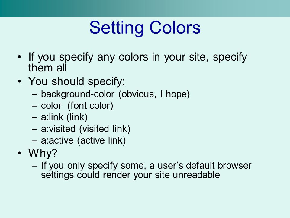 Setting Colors If you specify any colors in your site, specify them all You should specify: –background-color (obvious, I hope) –color (font color) –a