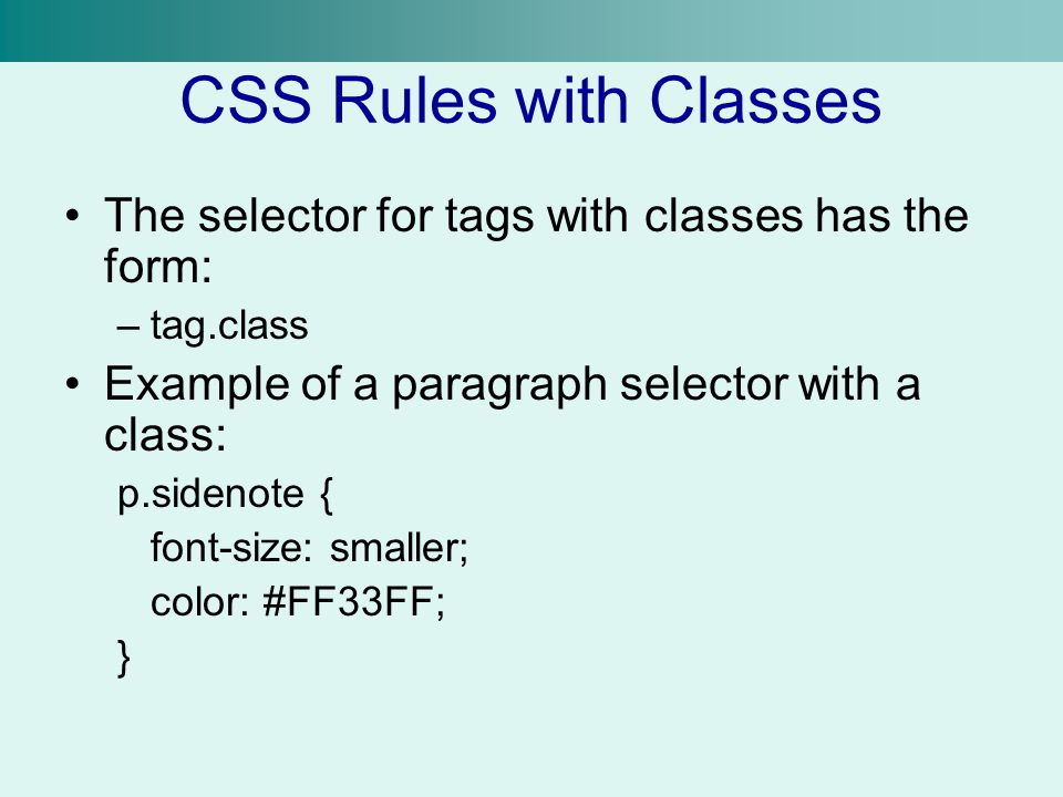 CSS Rules with Classes The selector for tags with classes has the form: –tag.class Example of a paragraph selector with a class: p.sidenote { font-siz