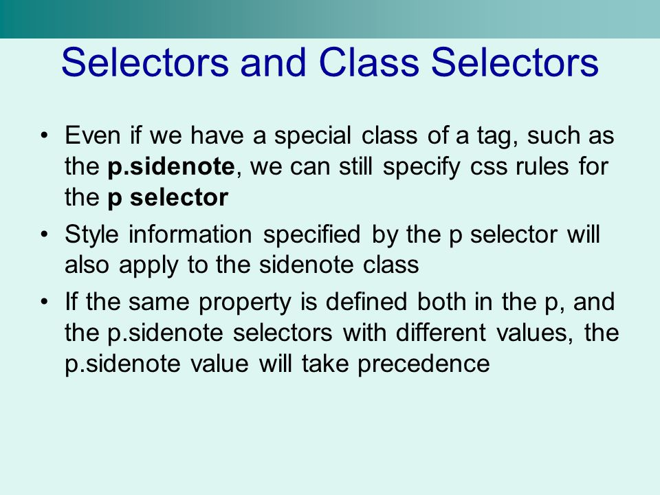Selectors and Class Selectors Even if we have a special class of a tag, such as the p.sidenote, we can still specify css rules for the p selector Styl