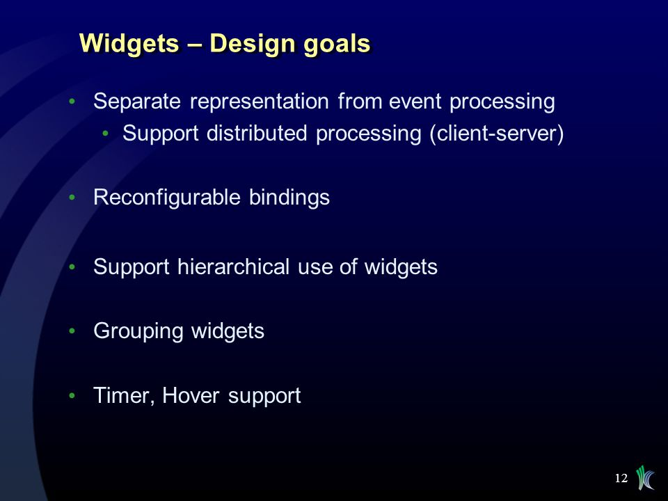 12 Widgets – Design goals Separate representation from event processing Support distributed processing (client-server) Reconfigurable bindings Support