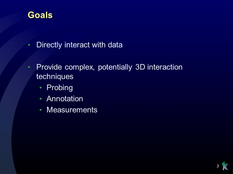 3 Goals Directly interact with data Provide complex, potentially 3D interaction techniques Probing Annotation Measurements