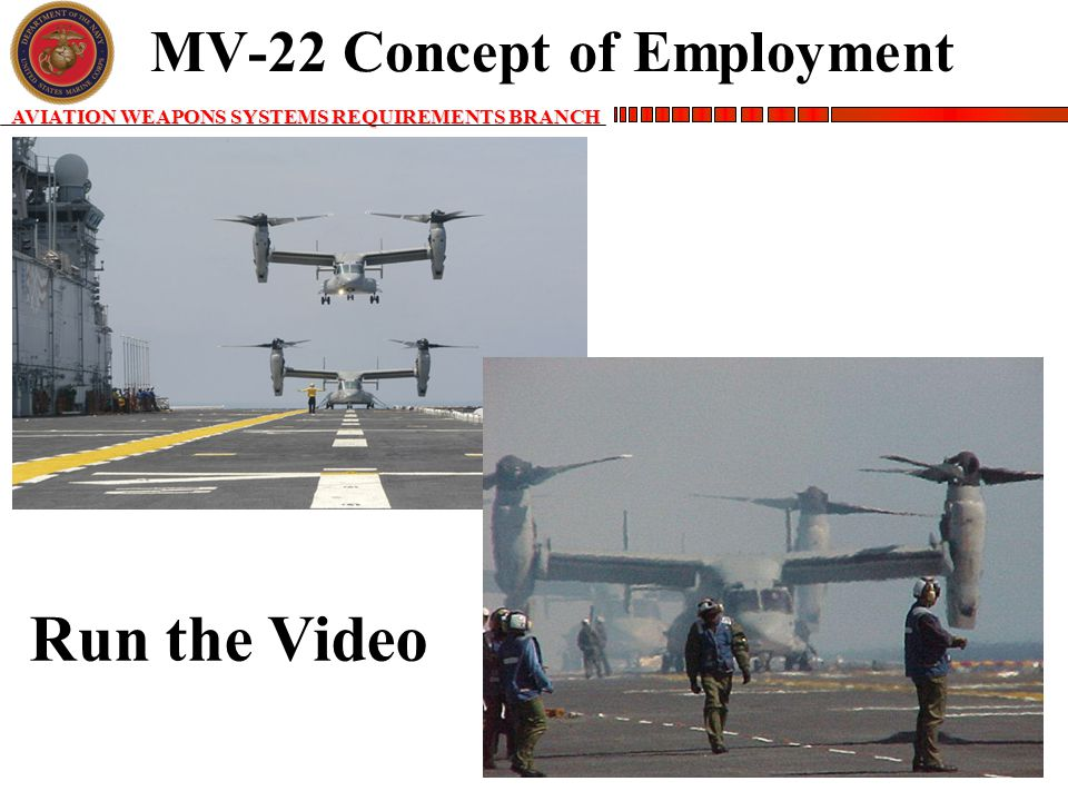 AVIATION WEAPONS SYSTEMS REQUIREMENTS BRANCH MV-22 Concept of Employment Run the Video