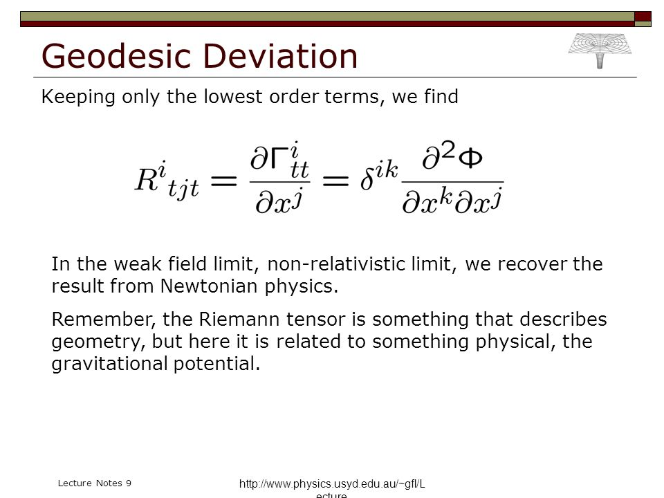http://www.physics.usyd.edu.au/~gfl/L ecture Lecture Notes 9 Geodesic Deviation Keeping only the lowest order terms, we find In the weak field limit,
