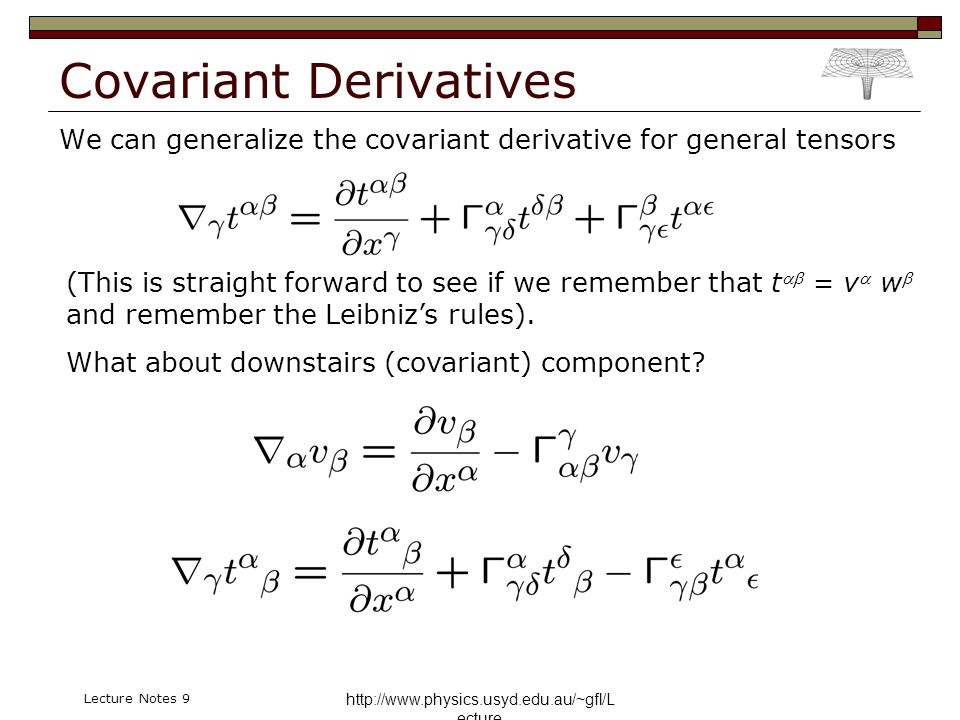 http://www.physics.usyd.edu.au/~gfl/L ecture Lecture Notes 9 Covariant Derivatives We can generalize the covariant derivative for general tensors (Thi