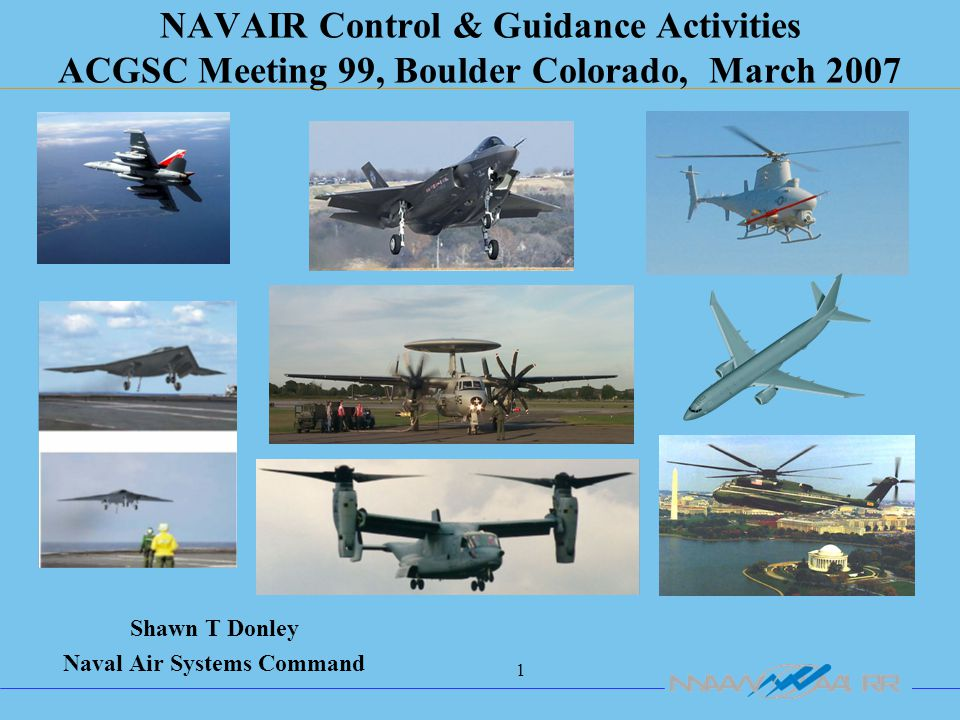 1 NAVAIR Control & Guidance Activities ACGSC Meeting 99, Boulder Colorado, March 2007 Shawn T Donley Naval Air Systems Command