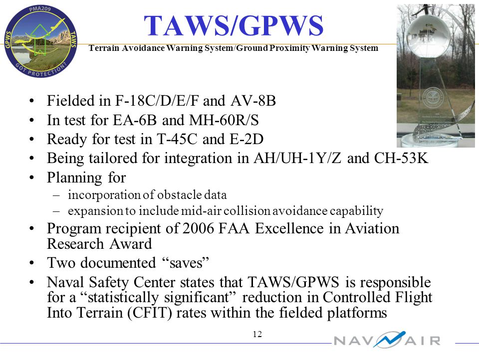 12 TAWS/GPWS Terrain Avoidance Warning System/Ground Proximity Warning System Fielded in F-18C/D/E/F and AV-8B In test for EA-6B and MH-60R/S Ready for test in T-45C and E-2D Being tailored for integration in AH/UH-1Y/Z and CH-53K Planning for –incorporation of obstacle data –expansion to include mid-air collision avoidance capability Program recipient of 2006 FAA Excellence in Aviation Research Award Two documented saves Naval Safety Center states that TAWS/GPWS is responsible for a statistically significant reduction in Controlled Flight Into Terrain (CFIT) rates within the fielded platforms