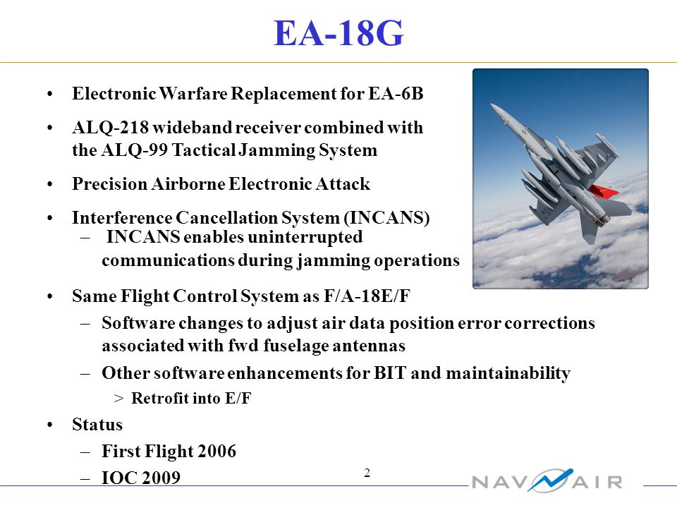 2 EA-18G Electronic Warfare Replacement for EA-6B ALQ-218 wideband receiver combined with the ALQ-99 Tactical Jamming System Precision Airborne Electronic Attack Interference Cancellation System (INCANS) – INCANS enables uninterrupted communications during jamming operations Same Flight Control System as F/A-18E/F –Software changes to adjust air data position error corrections associated with fwd fuselage antennas –Other software enhancements for BIT and maintainability >Retrofit into E/F Status –First Flight 2006 –IOC 2009