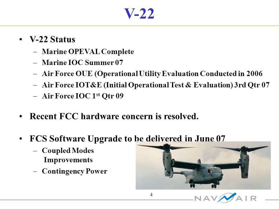 4 V-22 V-22 Status –Marine OPEVAL Complete –Marine IOC Summer 07 –Air Force OUE (Operational Utility Evaluation Conducted in 2006 –Air Force IOT&E (Initial Operational Test & Evaluation) 3rd Qtr 07 –Air Force IOC 1 st Qtr 09 Recent FCC hardware concern is resolved.