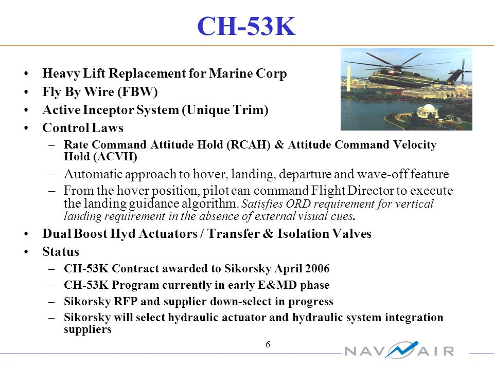 6 CH-53K Heavy Lift Replacement for Marine Corp Fly By Wire (FBW) Active Inceptor System (Unique Trim) Control Laws –Rate Command Attitude Hold (RCAH) & Attitude Command Velocity Hold (ACVH) –Automatic approach to hover, landing, departure and wave-off feature –From the hover position, pilot can command Flight Director to execute the landing guidance algorithm.