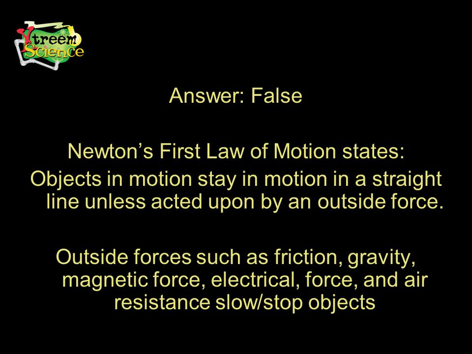 Answer: False Newton's First Law of Motion states: Objects in motion stay in motion in a straight line unless acted upon by an outside force.