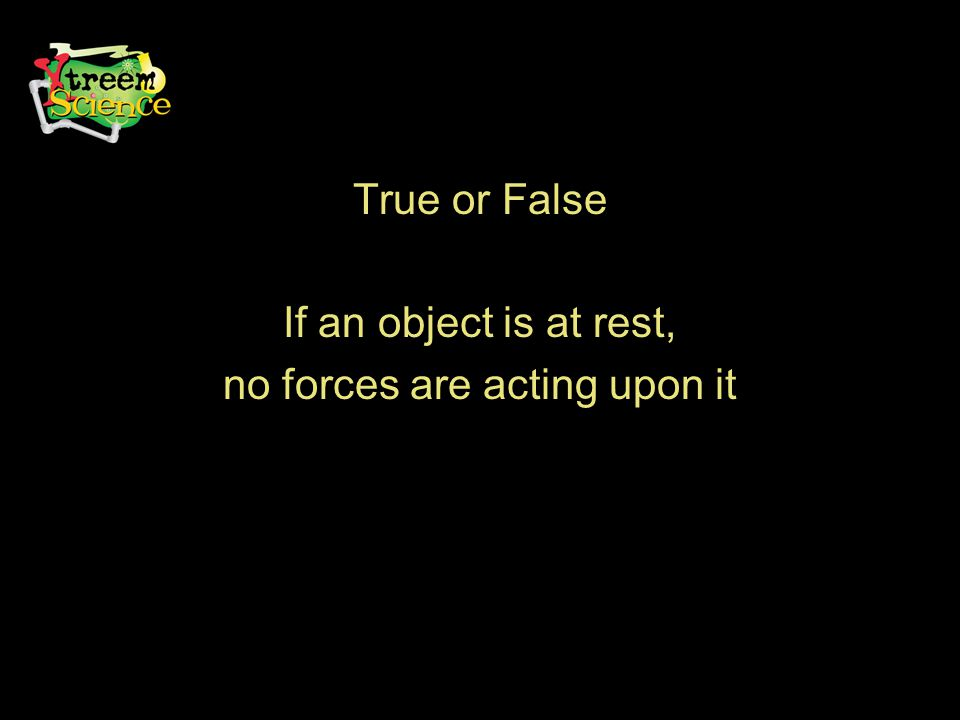True or False If an object is at rest, no forces are acting upon it