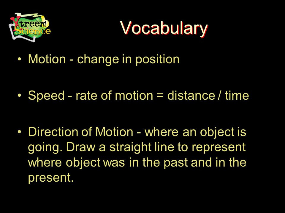 Vocabulary Motion - change in position Speed - rate of motion = distance / time Direction of Motion - where an object is going.