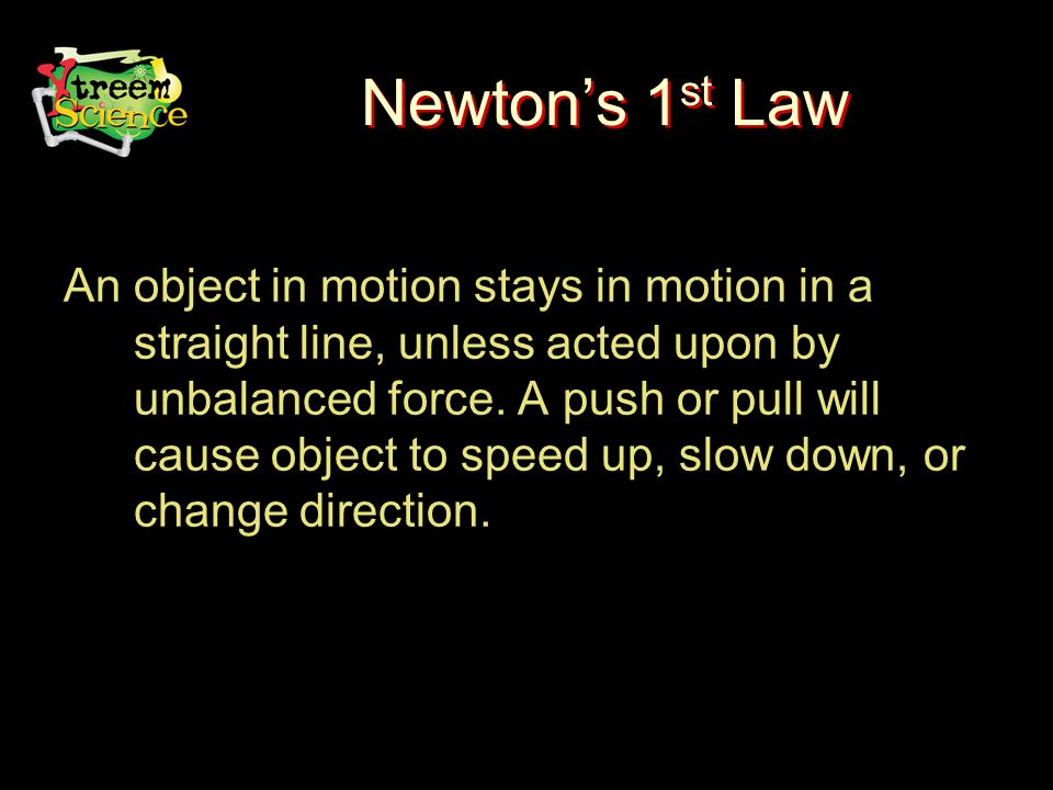 Newton's 1 st Law An object in motion stays in motion in a straight line, unless acted upon by unbalanced force.